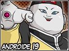 Uno dei primi androidi che i terrestri hanno visto, molto cicciotello e potente. Il suo colpo preferito é quello di assorbire l'energia spirituale dell'avversario per ricaricarsi e stenderlo successivamente.