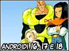 Androidi creati dalla mente malata del Dottor Gelo, esseri spietati che sono stati programmati per uccidere Goku e i suoi amici. Il più forte é numero 16, seguito poi da numero 17 e numero 18. Questi ultimi due serviranno poi al completamento di Cell.